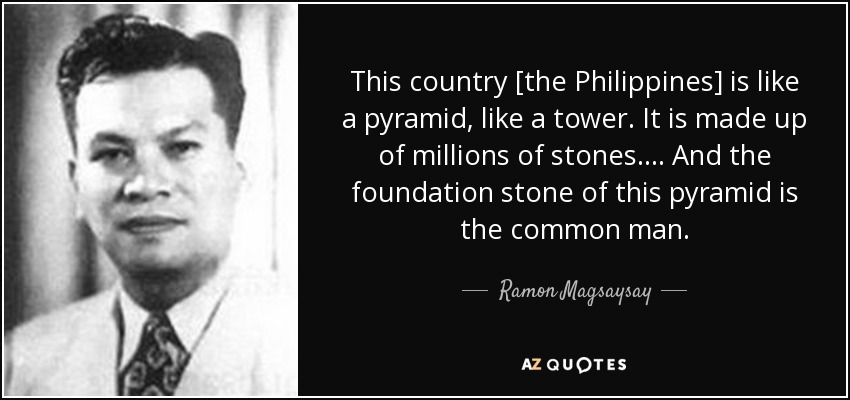 This country [the Philippines] is like a pyramid, like a tower. It is made up of millions of stones... . And the foundation stone of this pyramid is the common man. - Ramon Magsaysay