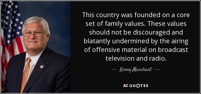 This country was founded on a core set of family values. These values should not be discouraged and blatantly undermined by the airing of offensive material on broadcast television and radio. - Kenny Marchant