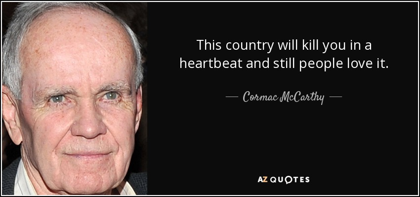 This country will kill you in a heartbeat and still people love it. - Cormac McCarthy