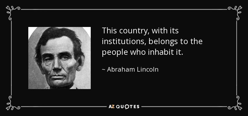 This country, with its institutions, belongs to the people who inhabit it. - Abraham Lincoln