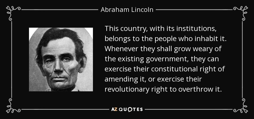 This country, with its institutions, belongs to the people who inhabit it. Whenever they shall grow weary of the existing government, they can exercise their constitutional right of amending it, or exercise their revolutionary right to overthrow it. - Abraham Lincoln