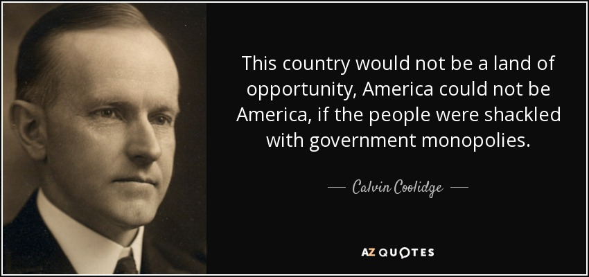 This country would not be a land of opportunity, America could not be America, if the people were shackled with government monopolies. - Calvin Coolidge