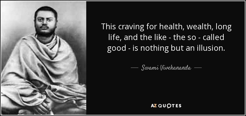 This craving for health, wealth, long life, and the like - the so - called good - is nothing but an illusion. - Swami Vivekananda