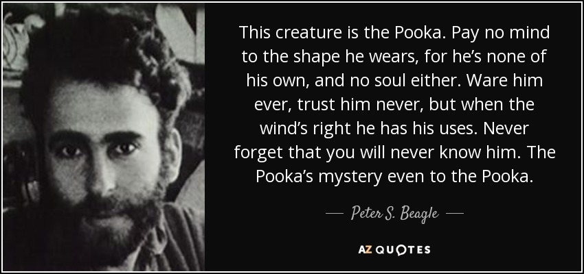 This creature is the Pooka. Pay no mind to the shape he wears, for he's none of his own, and no soul either. Ware him ever, trust him never, but when the wind's right he has his uses. Never forget that you will never know him. The Pooka's mystery even to the Pooka. - Peter S. Beagle