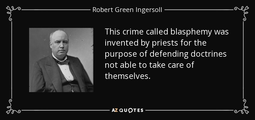This crime called blasphemy was invented by priests for the purpose of defending doctrines not able to take care of themselves. - Robert Green Ingersoll