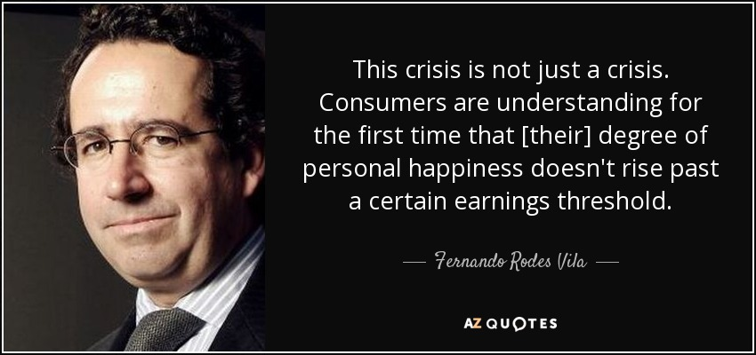 This crisis is not just a crisis. Consumers are understanding for the first time that [their] degree of personal happiness doesn't rise past a certain earnings threshold. - Fernando Rodes Vila
