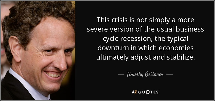 This crisis is not simply a more severe version of the usual business cycle recession, the typical downturn in which economies ultimately adjust and stabilize. - Timothy Geithner