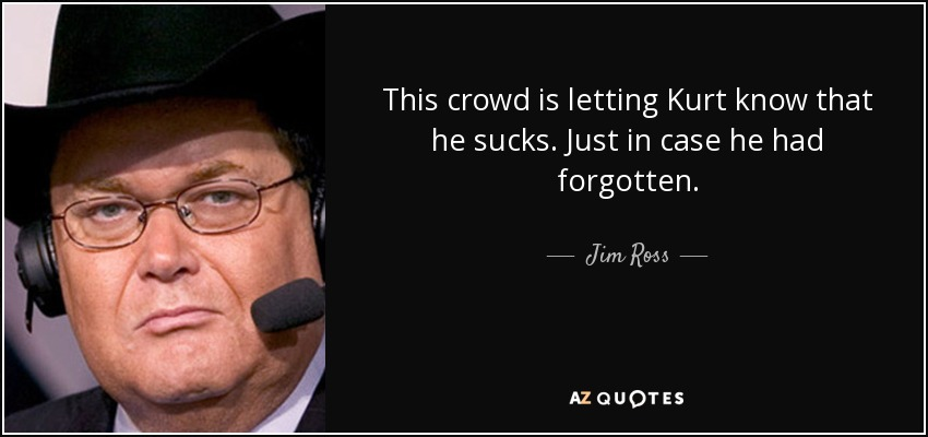 This crowd is letting Kurt know that he sucks. Just in case he had forgotten. - Jim Ross