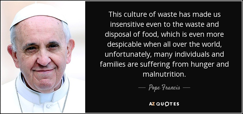 This culture of waste has made us insensitive even to the waste and disposal of food, which is even more despicable when all over the world, unfortunately, many individuals and families are suffering from hunger and malnutrition. - Pope Francis