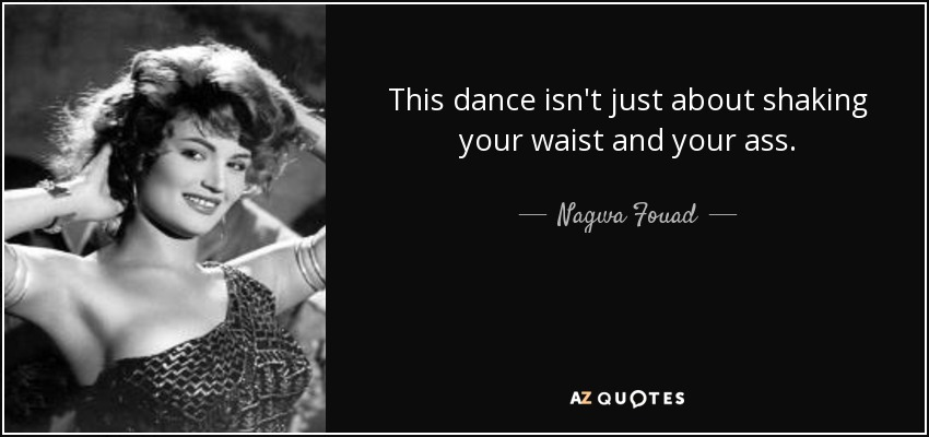 This dance isn't just about shaking your waist and your ass. - Nagwa Fouad
