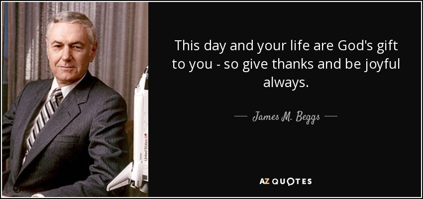 This day and your life are God's gift to you - so give thanks and be joyful always. - James M. Beggs
