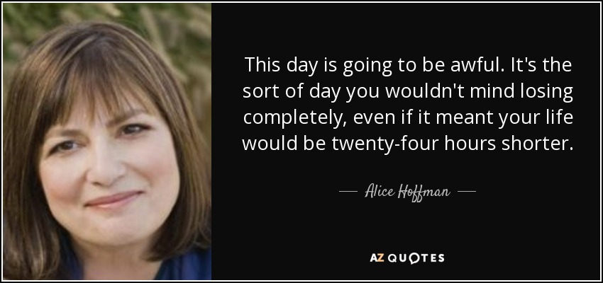 This day is going to be awful. It's the sort of day you wouldn't mind losing completely, even if it meant your life would be twenty-four hours shorter. - Alice Hoffman