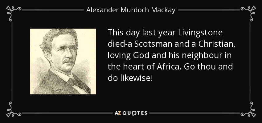 This day last year Livingstone died-a Scotsman and a Christian, loving God and his neighbour in the heart of Africa. Go thou and do likewise! - Alexander Murdoch Mackay