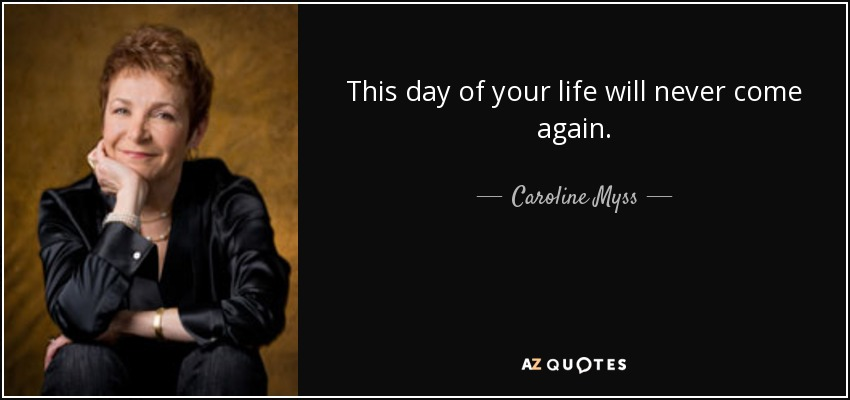This day of your life will never come again. - Caroline Myss