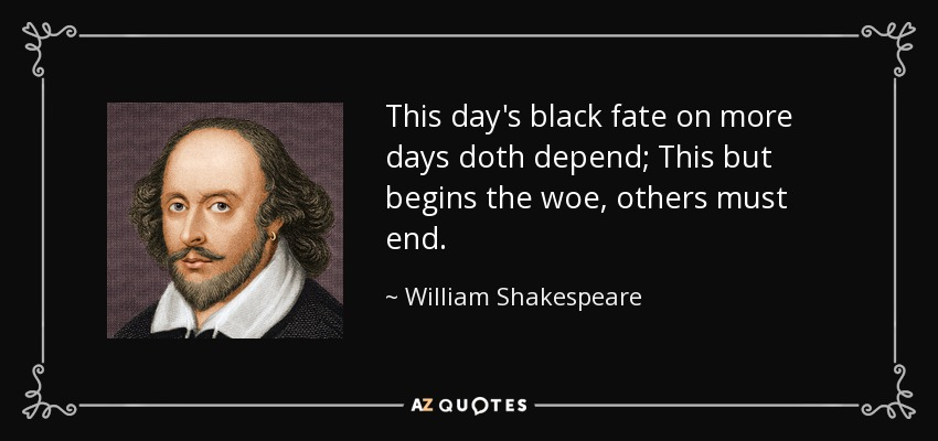 This day's black fate on more days doth depend; This but begins the woe, others must end. - William Shakespeare
