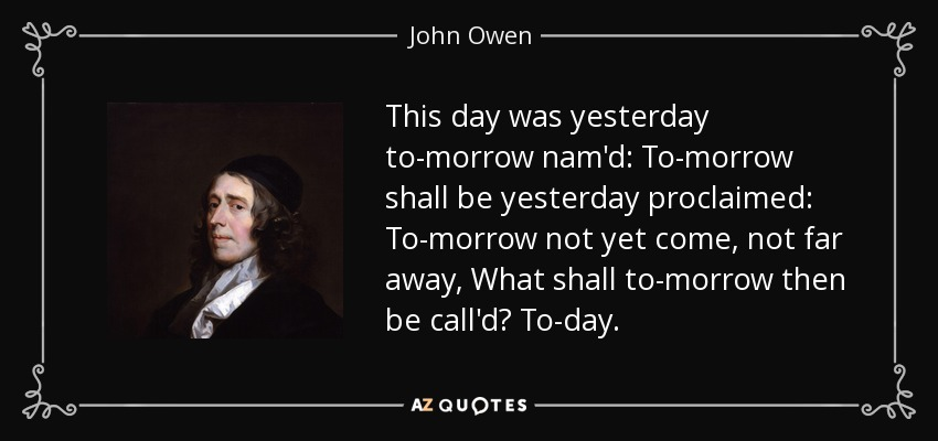This day was yesterday to-morrow nam'd: To-morrow shall be yesterday proclaimed: To-morrow not yet come, not far away, What shall to-morrow then be call'd? To-day. - John Owen