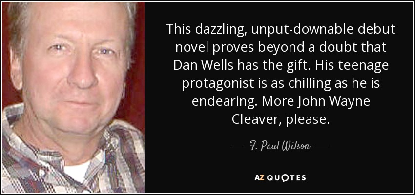 This dazzling, unput-downable debut novel proves beyond a doubt that Dan Wells has the gift. His teenage protagonist is as chilling as he is endearing. More John Wayne Cleaver, please. - F. Paul Wilson