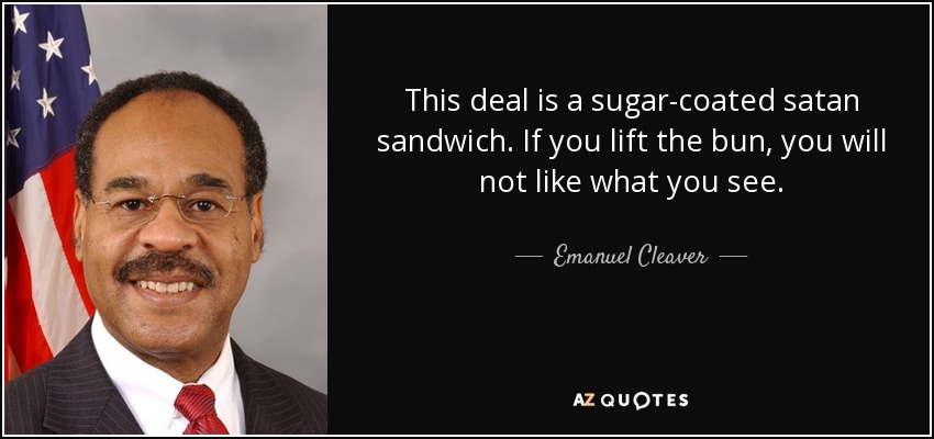 This deal is a sugar-coated satan sandwich. If you lift the bun, you will not like what you see. - Emanuel Cleaver