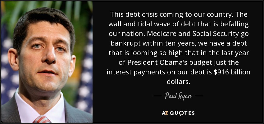 This debt crisis coming to our country. The wall and tidal wave of debt that is befalling our nation. Medicare and Social Security go bankrupt within ten years, we have a debt that is looming so high that in the last year of President Obama's budget just the interest payments on our debt is $916 billion dollars. - Paul Ryan