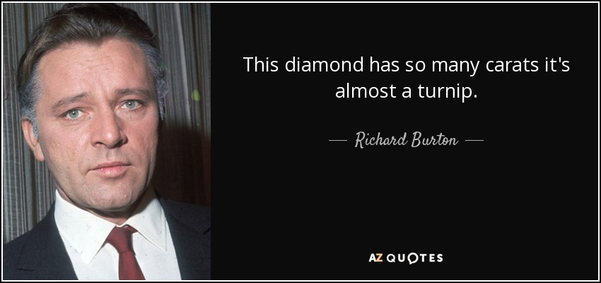 This diamond has so many carats it's almost a turnip. - Richard Burton