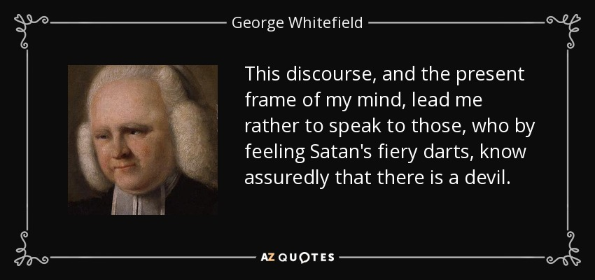 This discourse, and the present frame of my mind, lead me rather to speak to those, who by feeling Satan's fiery darts, know assuredly that there is a devil. - George Whitefield
