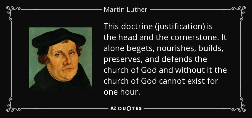 This doctrine (justification) is the head and the cornerstone. It alone begets, nourishes, builds, preserves, and defends the church of God and without it the church of God cannot exist for one hour. - Martin Luther