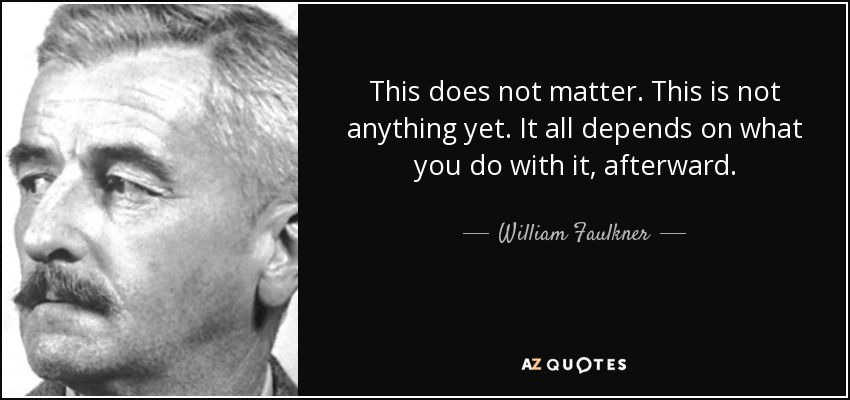 This does not matter. This is not anything yet. It all depends on what you do with it, afterward. - William Faulkner