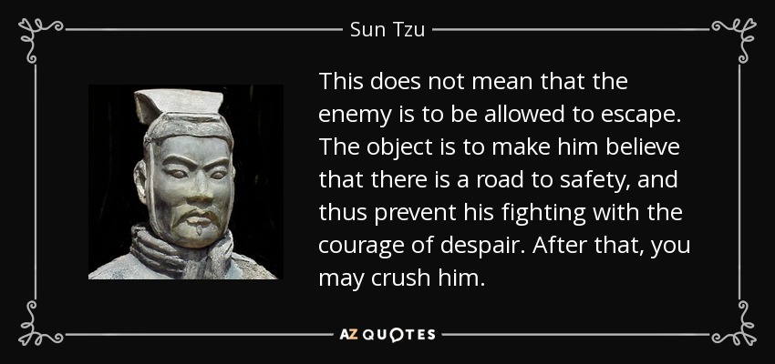 This does not mean that the enemy is to be allowed to escape. The object is to make him believe that there is a road to safety, and thus prevent his fighting with the courage of despair. After that, you may crush him. - Sun Tzu