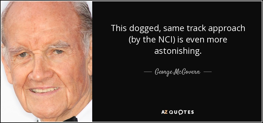 This dogged, same track approach (by the NCI) is even more astonishing. - George McGovern