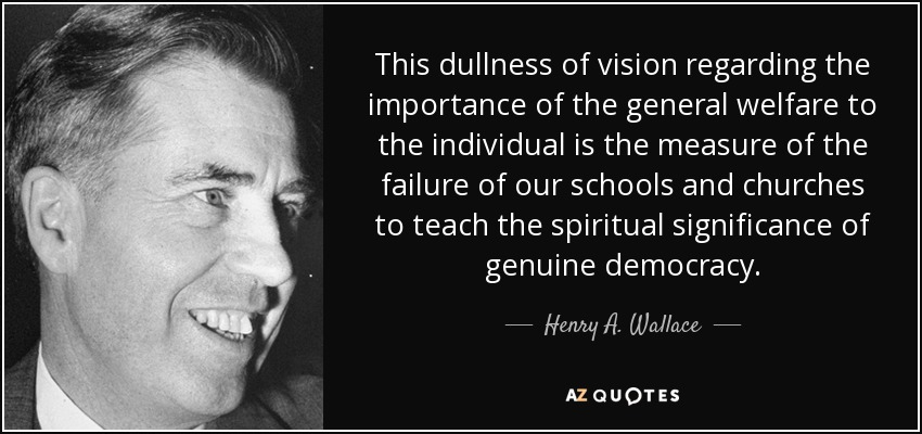 This dullness of vision regarding the importance of the general welfare to the individual is the measure of the failure of our schools and churches to teach the spiritual significance of genuine democracy. - Henry A. Wallace