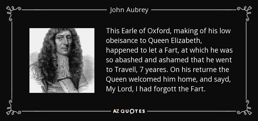 This Earle of Oxford, making of his low obeisance to Queen Elizabeth, happened to let a Fart, at which he was so abashed and ashamed that he went to Travell, 7 yeares. On his returne the Queen welcomed him home, and sayd, My Lord, I had forgott the Fart. - John Aubrey