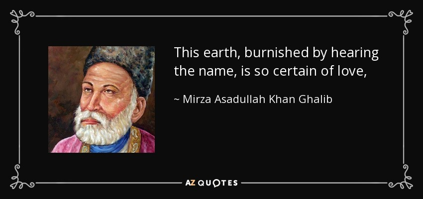 This earth, burnished by hearing the name, is so certain of love,that the sky bends unceasingly down, to greet its own light. - Mirza Asadullah Khan Ghalib