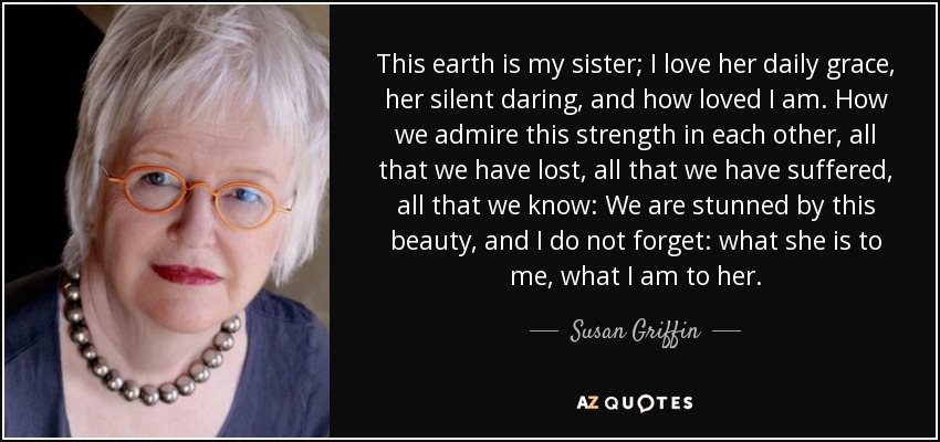 Susan Griffin Quote This Earth Is My Sister I Love Her Daily Grace