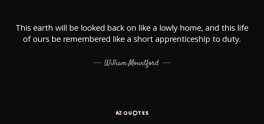 This earth will be looked back on like a lowly home, and this life of ours be remembered like a short apprenticeship to duty. - William Mountford