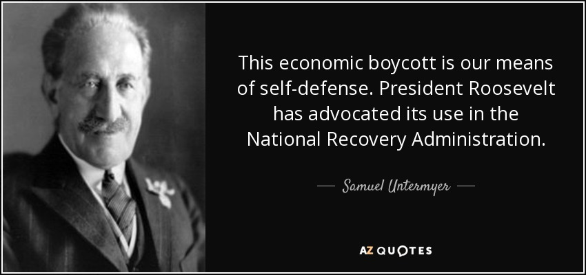This economic boycott is our means of self-defense. President Roosevelt has advocated its use in the National Recovery Administration. - Samuel Untermyer