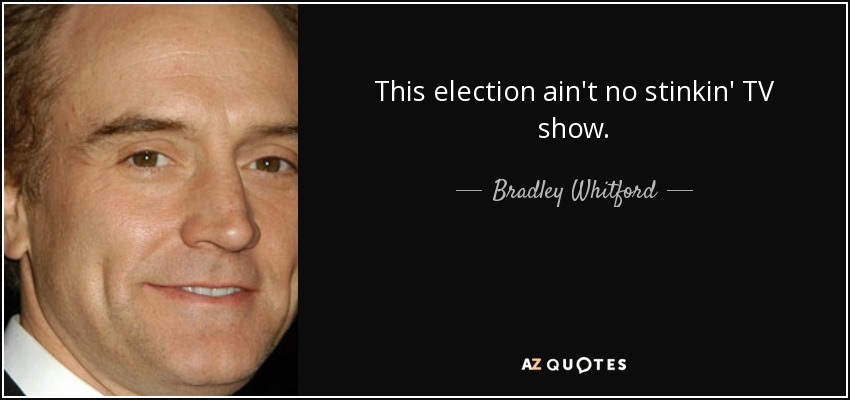 This election ain't no stinkin' TV show. - Bradley Whitford