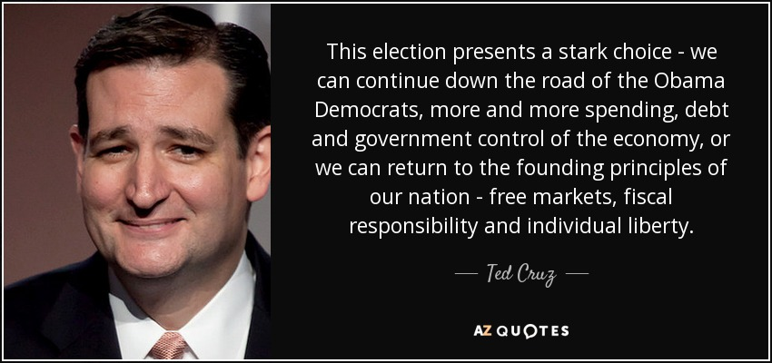 This election presents a stark choice - we can continue down the road of the Obama Democrats, more and more spending, debt and government control of the economy, or we can return to the founding principles of our nation - free markets, fiscal responsibility and individual liberty. - Ted Cruz