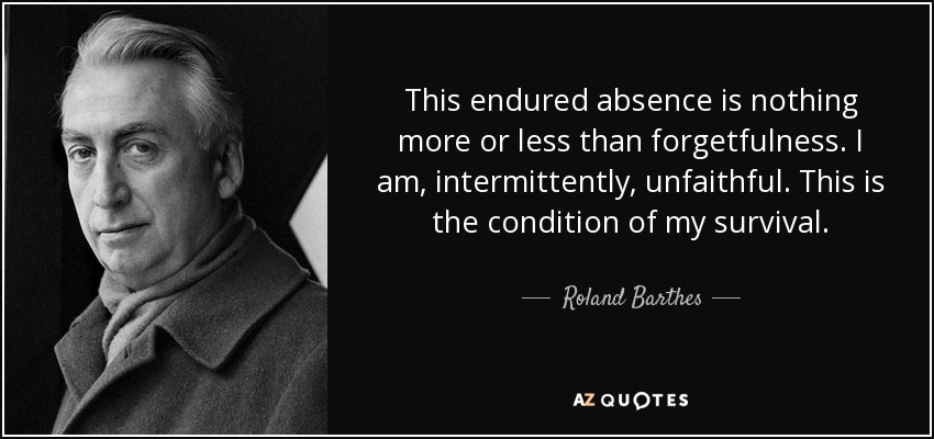 This endured absence is nothing more or less than forgetfulness. I am, intermittently, unfaithful. This is the condition of my survival. - Roland Barthes