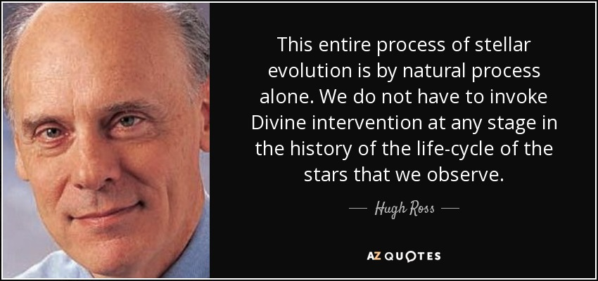 This entire process of stellar evolution is by natural process alone. We do not have to invoke Divine intervention at any stage in the history of the life-cycle of the stars that we observe. - Hugh Ross