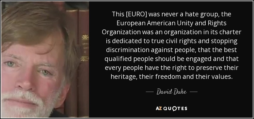 This [EURO] was never a hate group, the European American Unity and Rights Organization was an organization in its charter is dedicated to true civil rights and stopping discrimination against people, that the best qualified people should be engaged and that every people have the right to preserve their heritage, their freedom and their values. - David Duke
