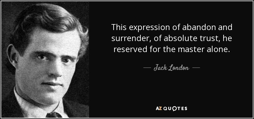 This expression of abandon and surrender, of absolute trust, he reserved for the master alone. - Jack London
