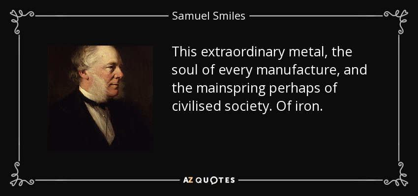This extraordinary metal, the soul of every manufacture, and the mainspring perhaps of civilised society. Of iron. - Samuel Smiles