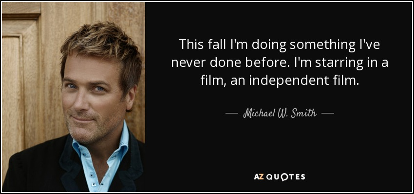 This fall I'm doing something I've never done before. I'm starring in a film, an independent film. - Michael W. Smith