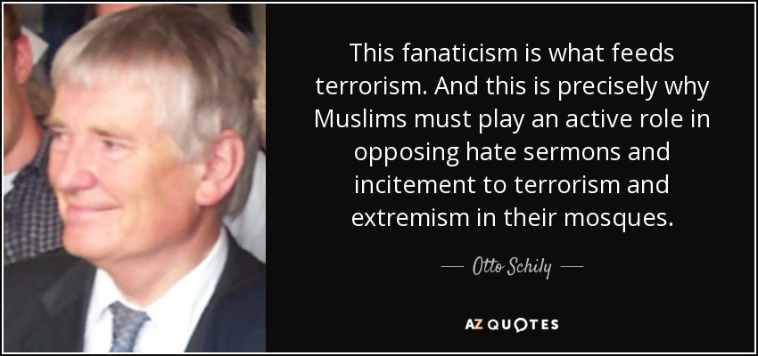 This fanaticism is what feeds terrorism. And this is precisely why Muslims must play an active role in opposing hate sermons and incitement to terrorism and extremism in their mosques. - Otto Schily