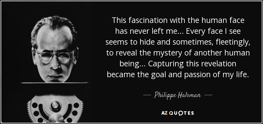 This fascination with the human face has never left me... Every face I see seems to hide and sometimes, fleetingly, to reveal the mystery of another human being... Capturing this revelation became the goal and passion of my life. - Philippe Halsman