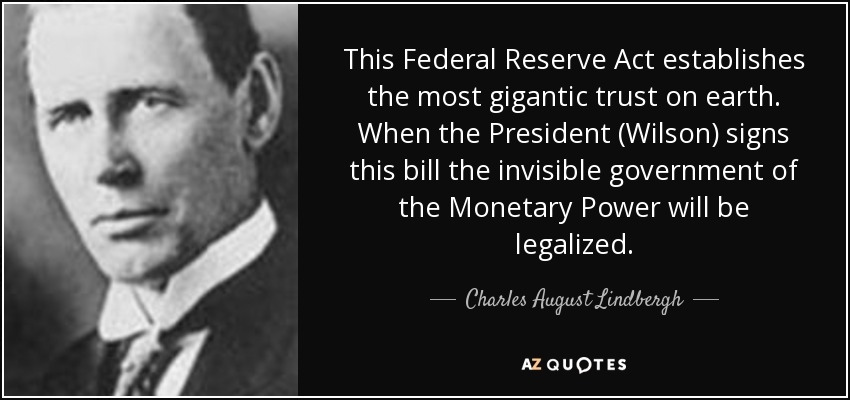 This Federal Reserve Act establishes the most gigantic trust on earth. When the President (Wilson) signs this bill the invisible government of the Monetary Power will be legalized. - Charles August Lindbergh
