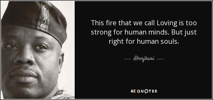 This fire that we call Loving is too strong for human minds. But just right for human souls. - Aberjhani