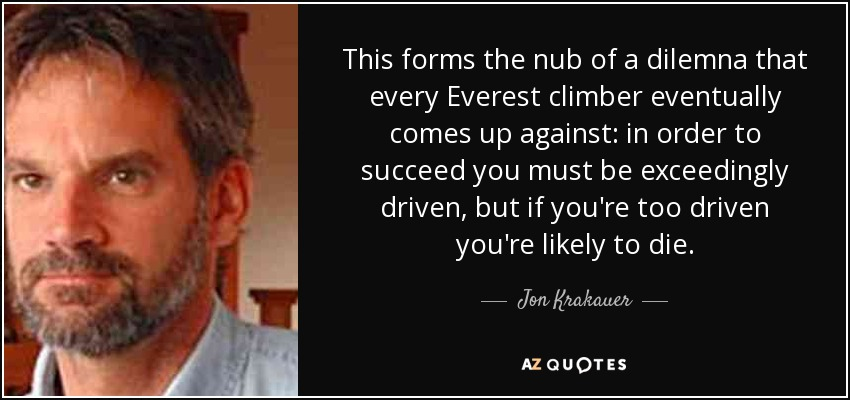 This forms the nub of a dilemna that every Everest climber eventually comes up against: in order to succeed you must be exceedingly driven, but if you're too driven you're likely to die. - Jon Krakauer