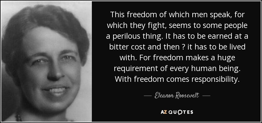 This freedom of which men speak, for which they fight, seems to some people a perilous thing. It has to be earned at a bitter cost and then — it has to be lived with. For freedom makes a huge requirement of every human being. With freedom comes responsibility. - Eleanor Roosevelt