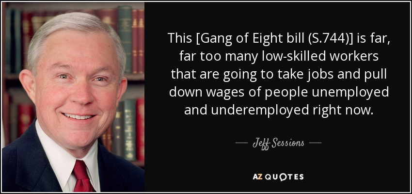 This [Gang of Eight bill (S.744)] is far, far too many low-skilled workers that are going to take jobs and pull down wages of people unemployed and underemployed right now. - Jeff Sessions